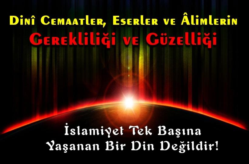 İslamiyet Tek Başına Yaşanan Bir Din Değildir!(Dinî Cemaatler, Eserler ve Âlimlerin Gerekliliği ve Güzelliği)